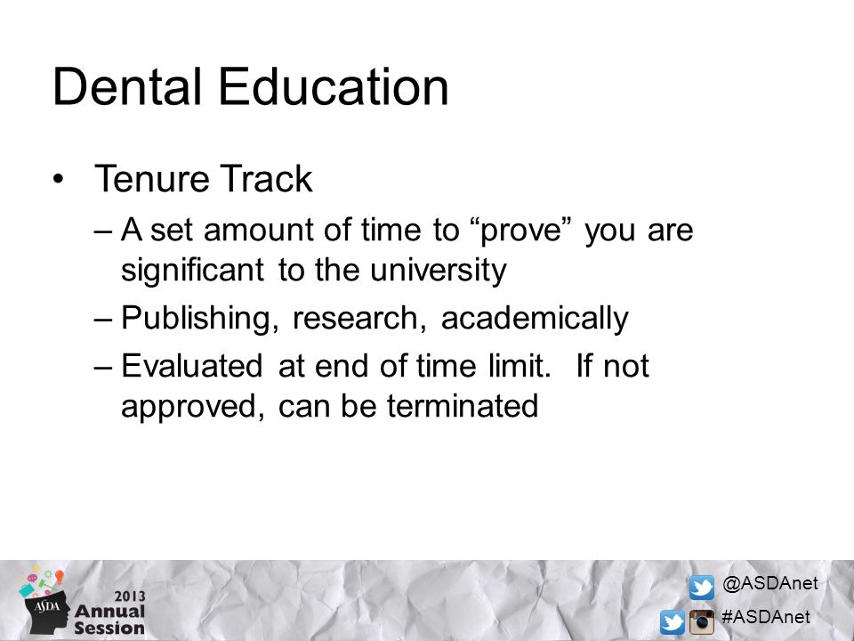 @ASDAnet #ASDAnet Dental Education Tenure Track –A set amount of time to prove you are significant to the university –Publishing, research, academically –Evaluated at end of time limit.