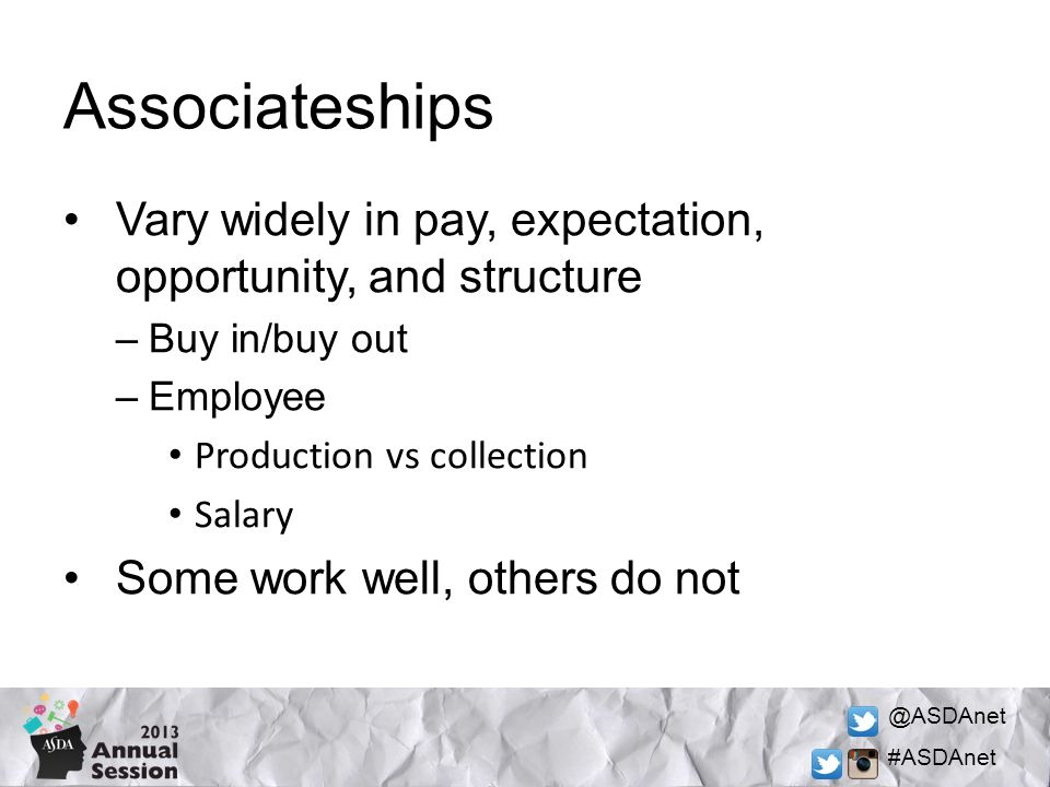 @ASDAnet #ASDAnet Associateships Vary widely in pay, expectation, opportunity, and structure –Buy in/buy out –Employee Production vs collection Salary Some work well, others do not
