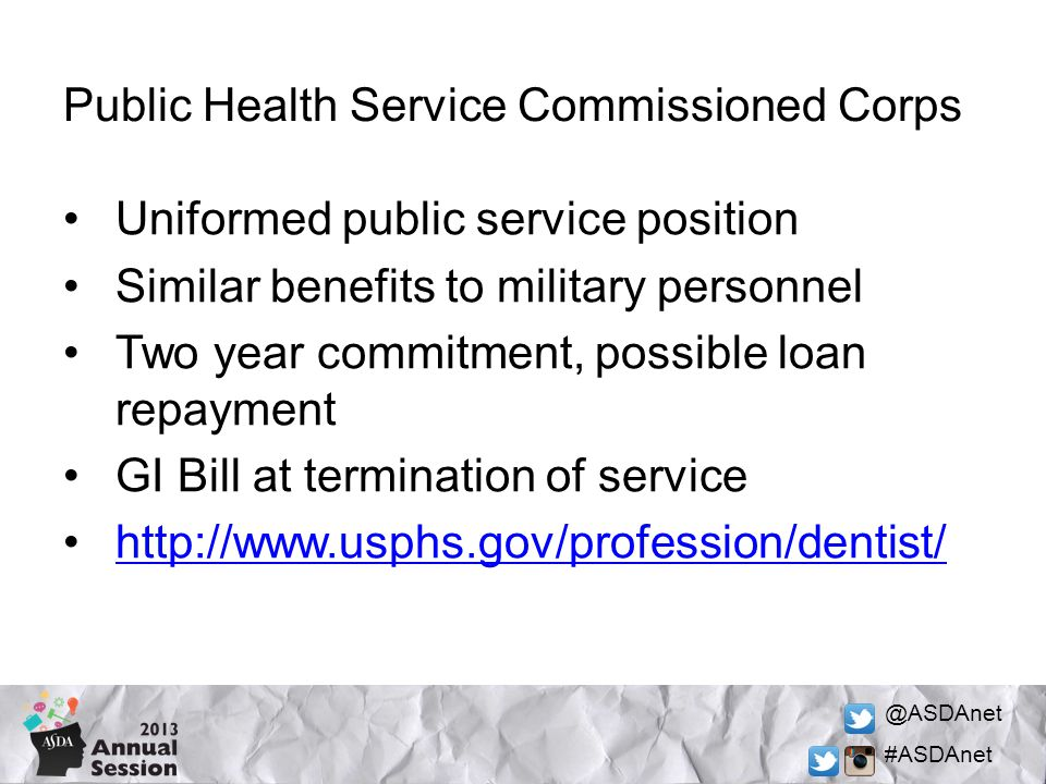 @ASDAnet #ASDAnet Public Health Service Commissioned Corps Uniformed public service position Similar benefits to military personnel Two year commitment, possible loan repayment GI Bill at termination of service http://www.usphs.gov/profession/dentist/
