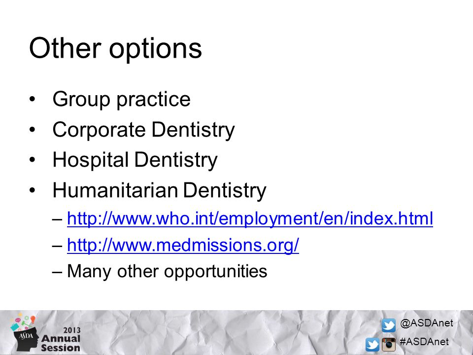 @ASDAnet #ASDAnet Other options Group practice Corporate Dentistry Hospital Dentistry Humanitarian Dentistry –http://www.who.int/employment/en/index.htmlhttp://www.who.int/employment/en/index.html –http://www.medmissions.org/http://www.medmissions.org/ –Many other opportunities
