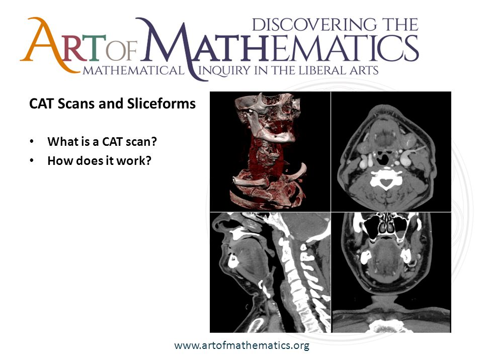 www.artofmathematics.org What is a CAT scan How does it work CAT Scans and Sliceforms