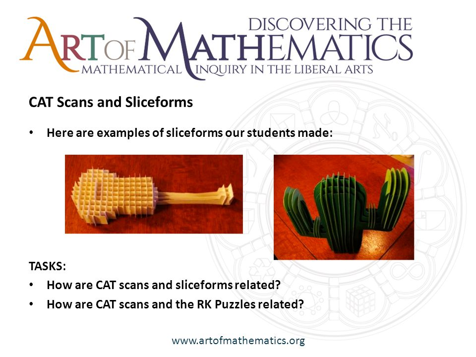 www.artofmathematics.org Here are examples of sliceforms our students made: TASKS: How are CAT scans and sliceforms related.