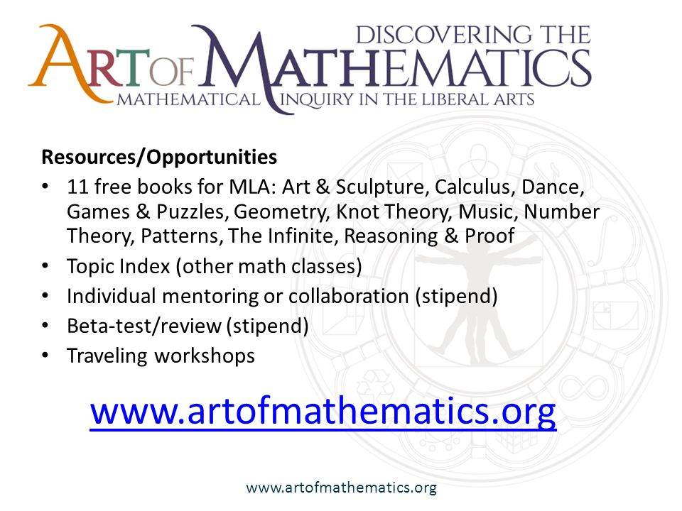 www.artofmathematics.org Resources/Opportunities 11 free books for MLA: Art & Sculpture, Calculus, Dance, Games & Puzzles, Geometry, Knot Theory, Music, Number Theory, Patterns, The Infinite, Reasoning & Proof Topic Index (other math classes) Individual mentoring or collaboration (stipend) Beta-test/review (stipend) Traveling workshops