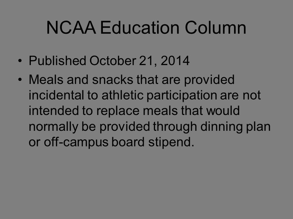 NCAA Education Column Published October 21, 2014 Meals and snacks that are provided incidental to athletic participation are not intended to replace meals that would normally be provided through dinning plan or off-campus board stipend.