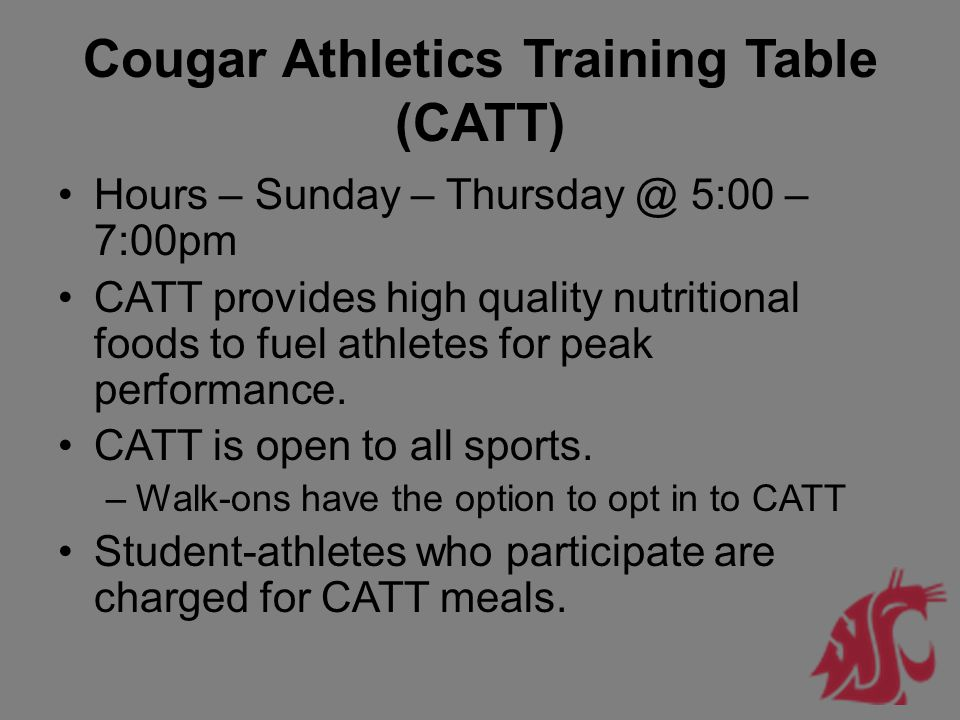 Cougar Athletics Training Table (CATT) Hours – Sunday – Thursday @ 5:00 – 7:00pm CATT provides high quality nutritional foods to fuel athletes for pea
