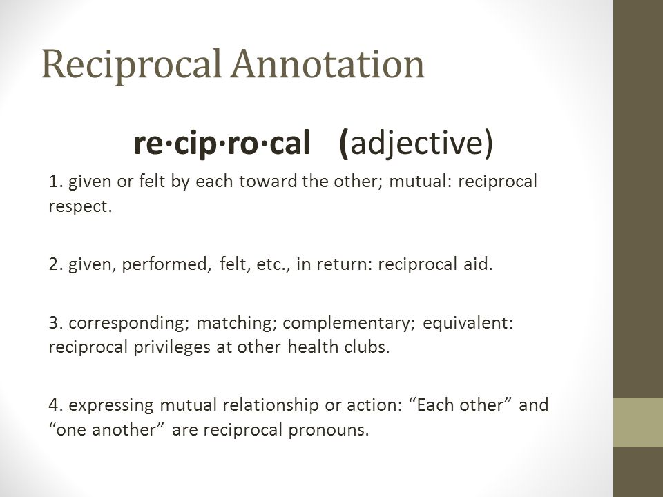 Reciprocal Annotation re·cip·ro·cal (adjective) 1.