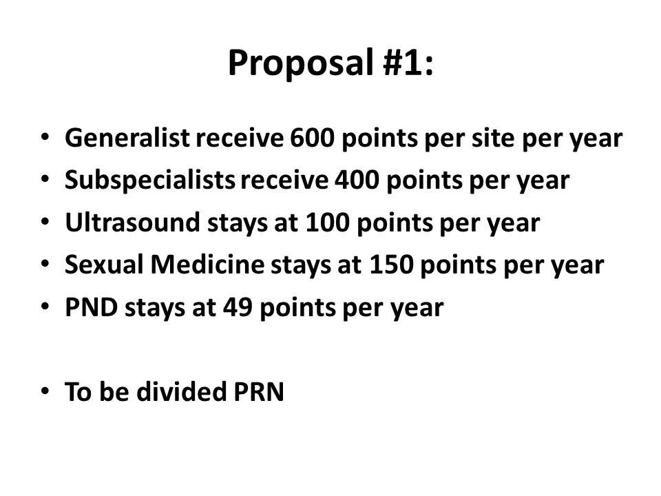 Proposal #1: Generalist receive 600 points per site per year Subspecialists receive 400 points per year Ultrasound stays at 100 points per year Sexual