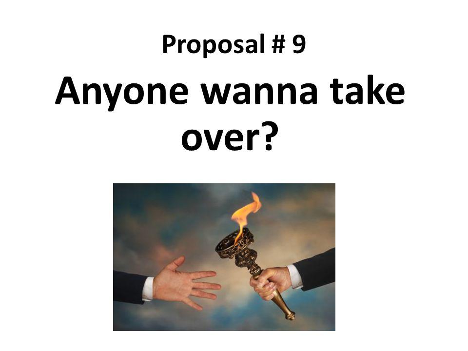 Proposal # 9 Anyone wanna take over