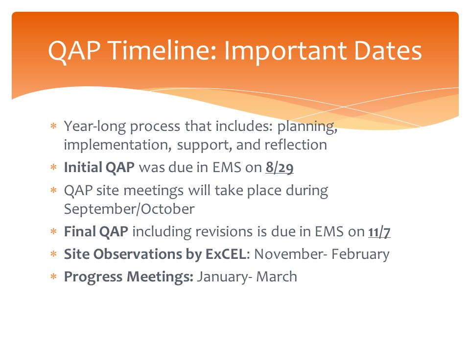  Year-long process that includes: planning, implementation, support, and reflection  Initial QAP was due in EMS on 8/29  QAP site meetings will take place during September/October  Final QAP including revisions is due in EMS on 11/7  Site Observations by ExCEL: November- February  Progress Meetings: January- March QAP Timeline: Important Dates
