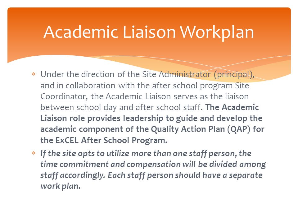  Under the direction of the Site Administrator (principal), and in collaboration with the after school program Site Coordinator, the Academic Liaison serves as the liaison between school day and after school staff.