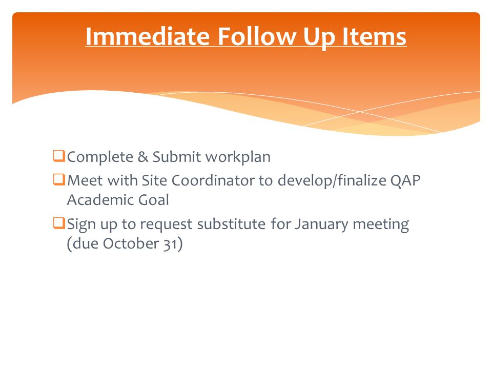  Complete & Submit workplan  Meet with Site Coordinator to develop/finalize QAP Academic Goal  Sign up to request substitute for January meeting (due October 31) Immediate Follow Up Items