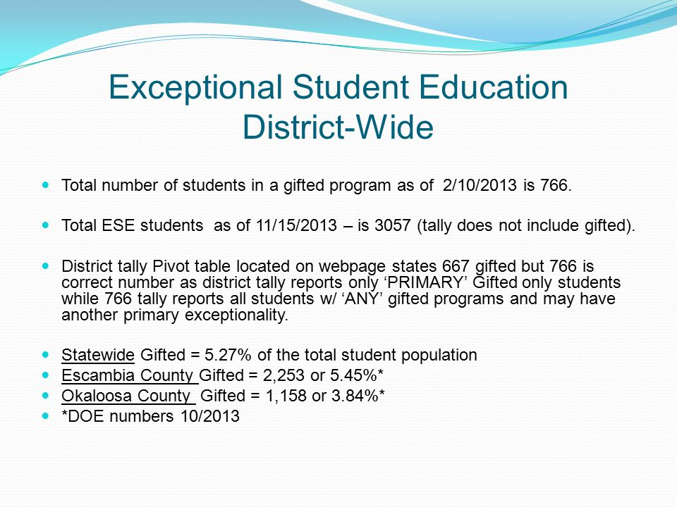 Exceptional Student Education District-Wide Total number of students in a gifted program as of 2/10/2013 is 766. Total ESE students as of 11/15/2013 –