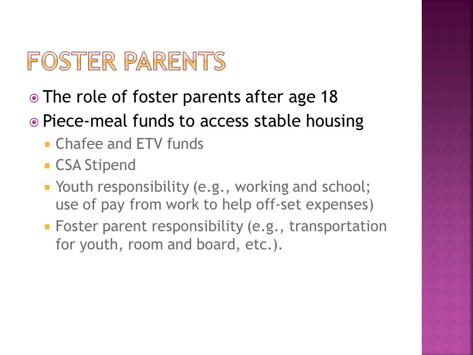  The role of foster parents after age 18  Piece-meal funds to access stable housing  Chafee and ETV funds  CSA Stipend  Youth responsibility (e.g., working and school; use of pay from work to help off-set expenses)  Foster parent responsibility (e.g., transportation for youth, room and board, etc.).