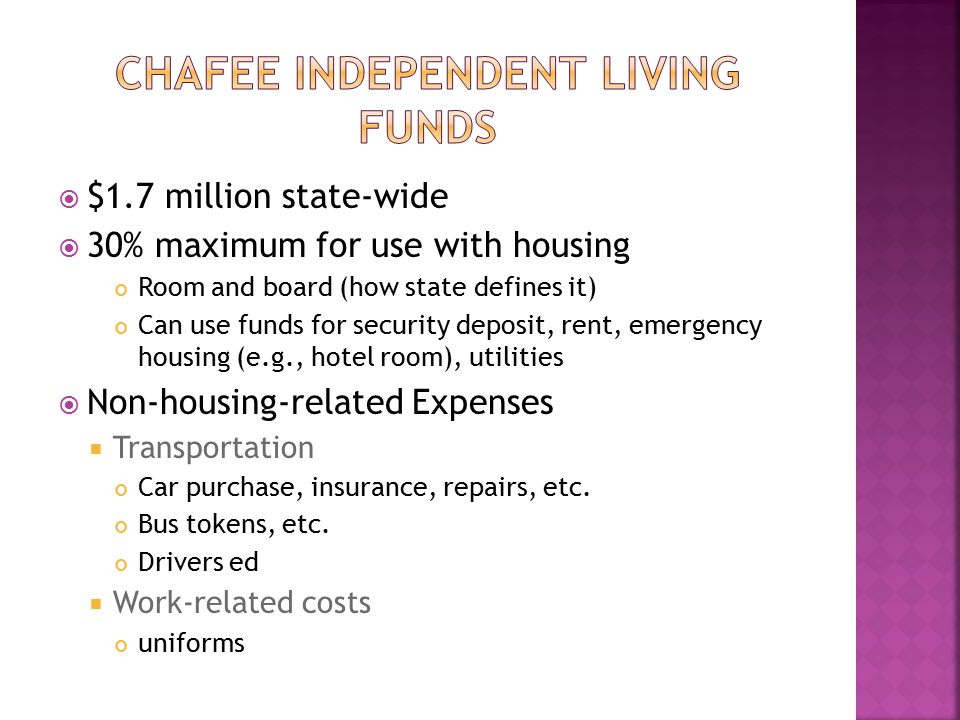  $1.7 million state-wide  30% maximum for use with housing Room and board (how state defines it) Can use funds for security deposit, rent, emergency housing (e.g., hotel room), utilities  Non-housing-related Expenses  Transportation Car purchase, insurance, repairs, etc.