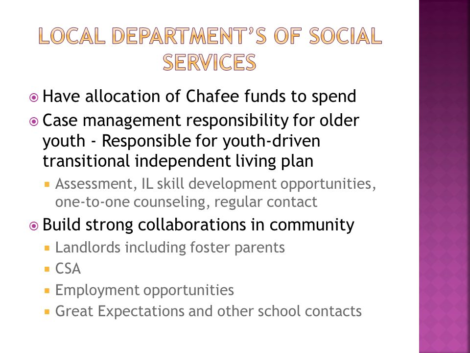  Have allocation of Chafee funds to spend  Case management responsibility for older youth - Responsible for youth-driven transitional independent living plan  Assessment, IL skill development opportunities, one-to-one counseling, regular contact  Build strong collaborations in community  Landlords including foster parents  CSA  Employment opportunities  Great Expectations and other school contacts