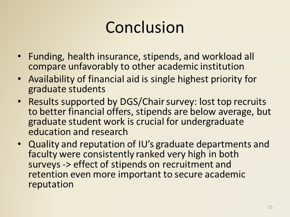 Conclusion Funding, health insurance, stipends, and workload all compare unfavorably to other academic institution Availability of financial aid is single highest priority for graduate students Results supported by DGS/Chair survey: lost top recruits to better financial offers, stipends are below average, but graduate student work is crucial for undergraduate education and research Quality and reputation of IU's graduate departments and faculty were consistently ranked very high in both surveys -> effect of stipends on recruitment and retention even more important to secure academic reputation 15