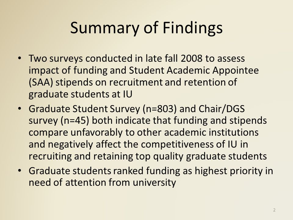 Summary of Findings (cont.) DGS/Chairs point out importance of graduate students for quality of undergraduate education and research in their own departments DGS/Chairs indicate structural problem of declining resources to fund enrolled students and attract top recruits to ensure excellence in teaching and research Funding and stipends differ substantially by school; students without funding borrow large sums in student loans or work additional jobs, which risks impeding their research efforts 3
