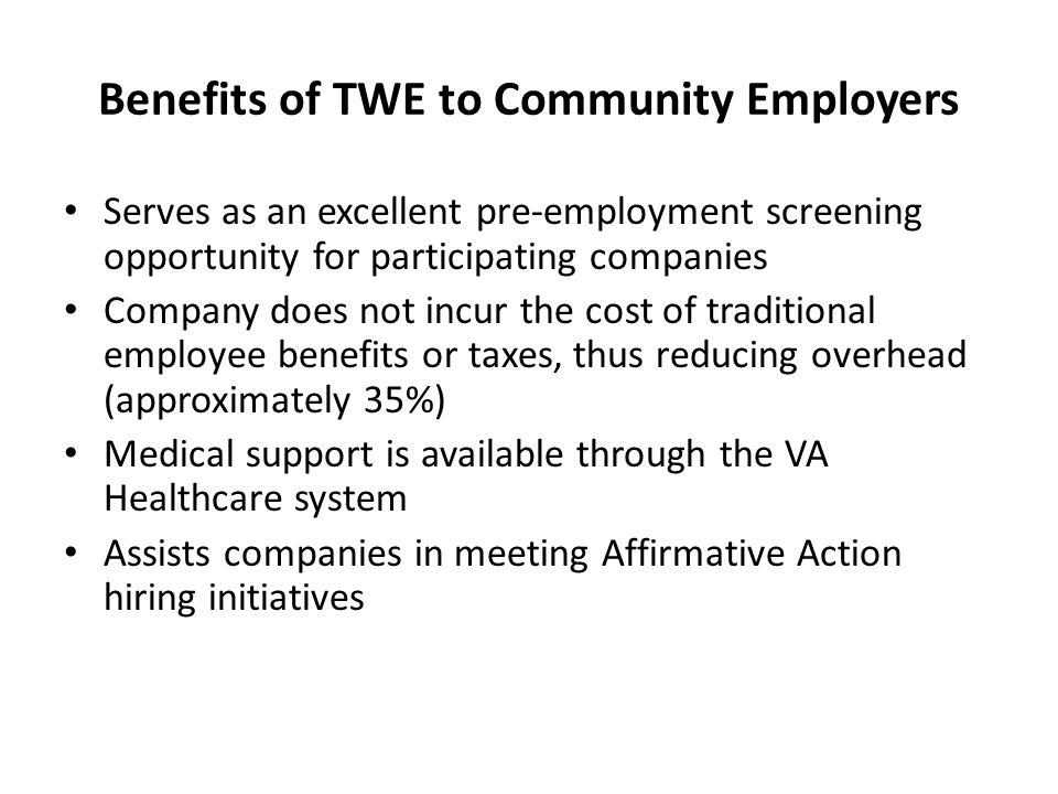 Benefits of TWE to Community Employers Serves as an excellent pre-employment screening opportunity for participating companies Company does not incur the cost of traditional employee benefits or taxes, thus reducing overhead (approximately 35%) Medical support is available through the VA Healthcare system Assists companies in meeting Affirmative Action hiring initiatives