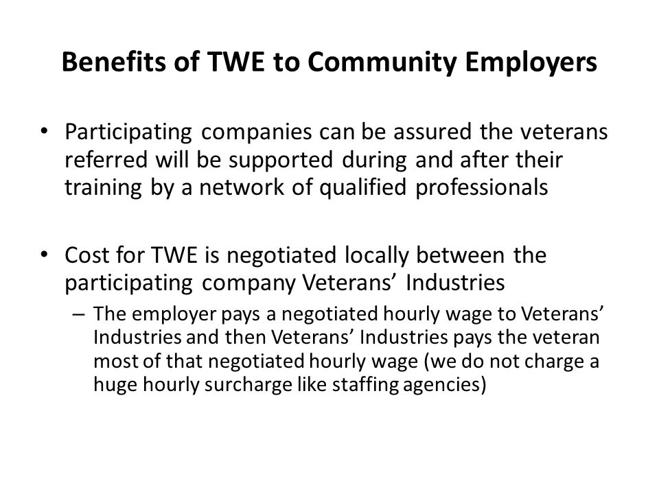 Benefits of TWE to Community Employers Participating companies can be assured the veterans referred will be supported during and after their training by a network of qualified professionals Cost for TWE is negotiated locally between the participating company Veterans' Industries – The employer pays a negotiated hourly wage to Veterans' Industries and then Veterans' Industries pays the veteran most of that negotiated hourly wage (we do not charge a huge hourly surcharge like staffing agencies)