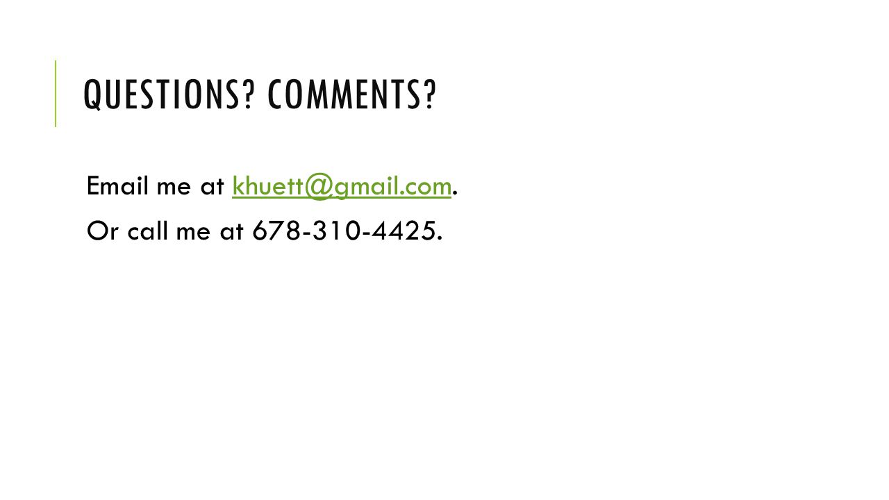 QUESTIONS? COMMENTS? Email me at khuett@gmail.com.khuett@gmail.com Or call me at 678-310-4425.