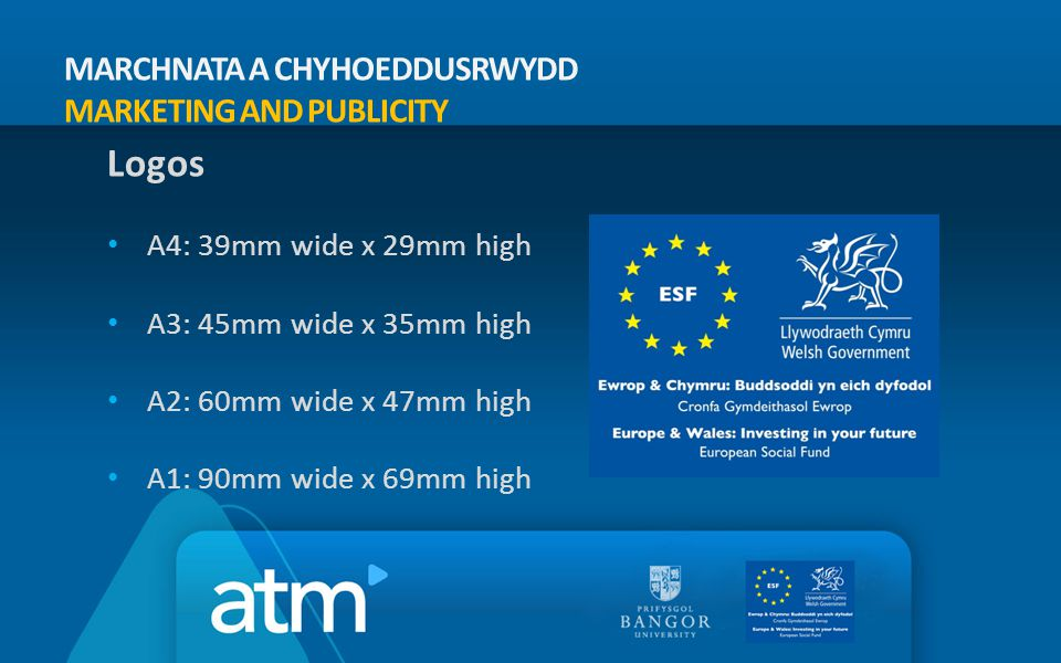 MARCHNATA A CHYHOEDDUSRWYDD MARKETING AND PUBLICITY Logos A4: 39mm wide x 29mm high A3: 45mm wide x 35mm high A2: 60mm wide x 47mm high A1: 90mm wide x 69mm high