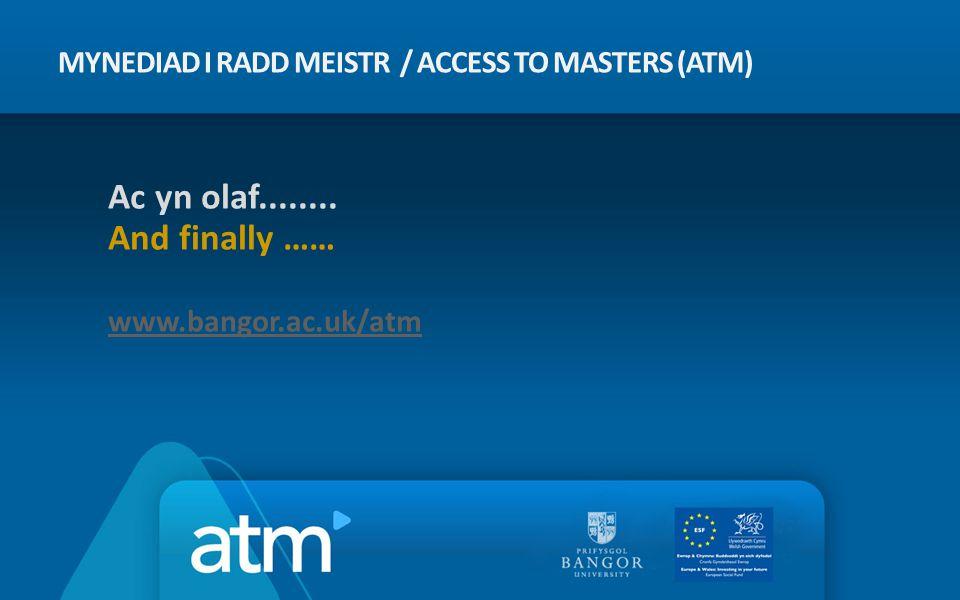 MYNEDIAD I RADD MEISTR / ACCESS TO MASTERS (ATM) Ac yn olaf........ And finally …… www.bangor.ac.uk/atm