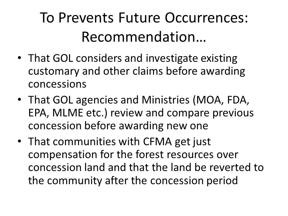 To Prevents Future Occurrences: Recommendation… That GOL considers and investigate existing customary and other claims before awarding concessions That GOL agencies and Ministries (MOA, FDA, EPA, MLME etc.) review and compare previous concession before awarding new one That communities with CFMA get just compensation for the forest resources over concession land and that the land be reverted to the community after the concession period