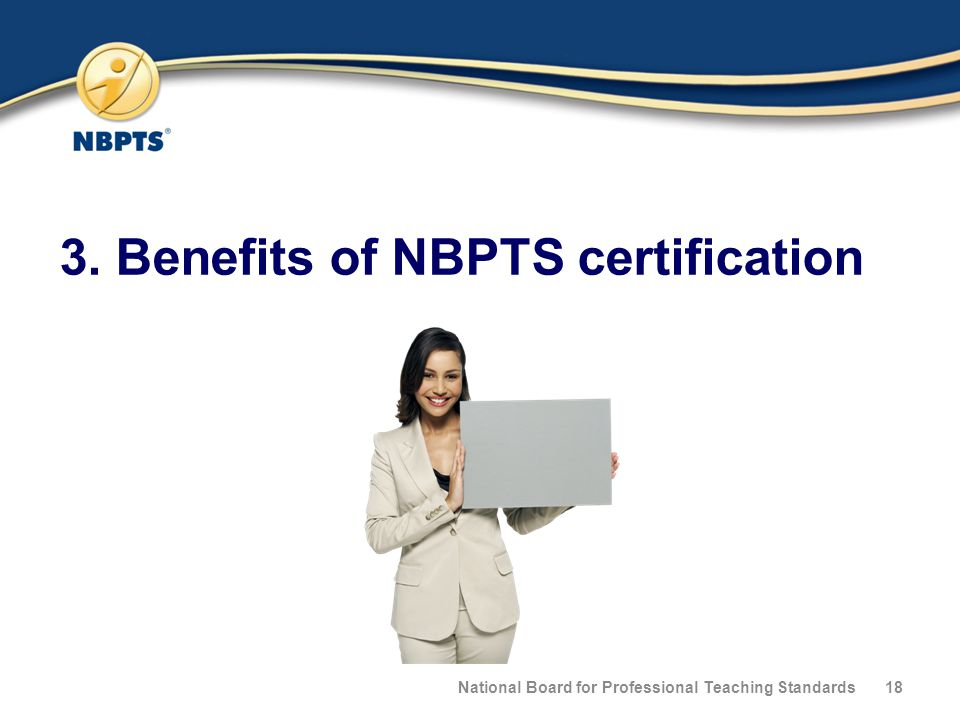 3. Benefits of NBPTS certification National Board for Professional Teaching Standards18