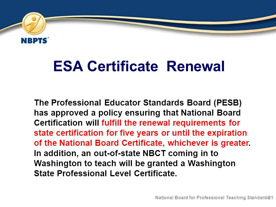 ESA Certificate Renewal National Board for Professional Teaching Standards21 The Professional Educator Standards Board (PESB) has approved a policy ensuring that National Board Certification will fulfill the renewal requirements for state certification for five years or until the expiration of the National Board Certificate, whichever is greater.
