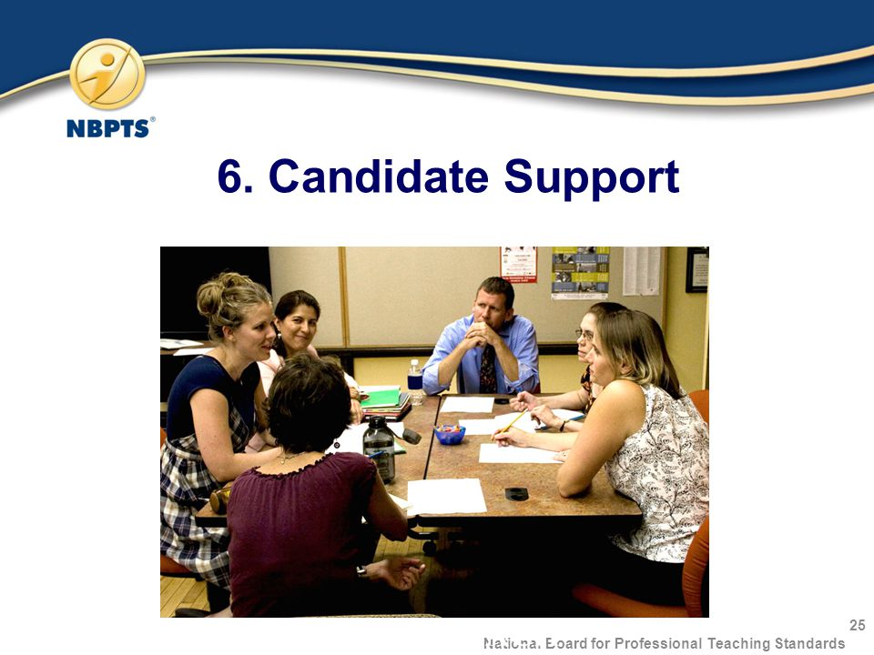 6. Candidate Support 25 National Board for Professional Teaching Standards 1-800-22TEACH