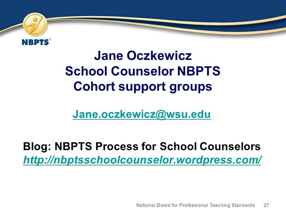 Jane Oczkewicz School Counselor NBPTS Cohort support groups Jane.oczkewicz@wsu.edu Blog: NBPTS Process for School Counselors http://nbptsschoolcounselor.wordpress.com/ http://nbptsschoolcounselor.wordpress.com/ National Board for Professional Teaching Standards27
