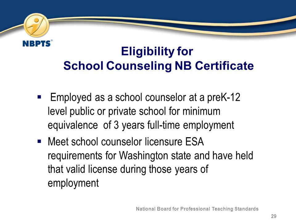 Eligibility for School Counseling NB Certificate National Board for Professional Teaching Standards 29  Employed as a school counselor at a preK-12 level public or private school for minimum equivalence of 3 years full-time employment  Meet school counselor licensure ESA requirements for Washington state and have held that valid license during those years of employment