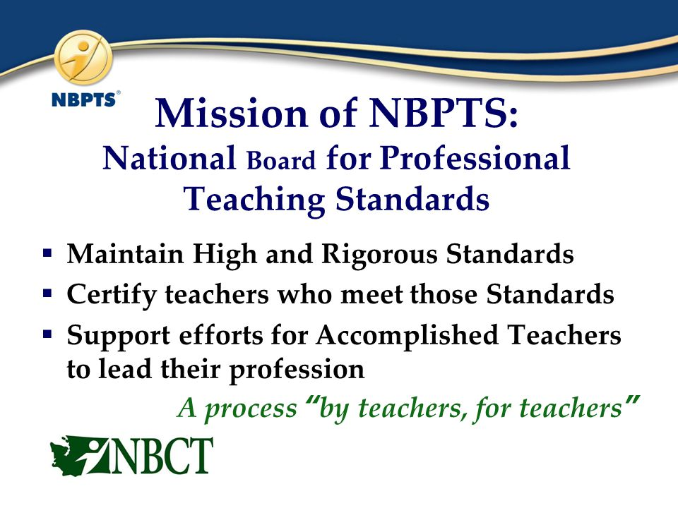  Maintain High and Rigorous Standards  Certify teachers who meet those Standards  Support efforts for Accomplished Teachers to lead their profession A process by teachers, for teachers Mission of NBPTS: National Board for Professional Teaching Standards