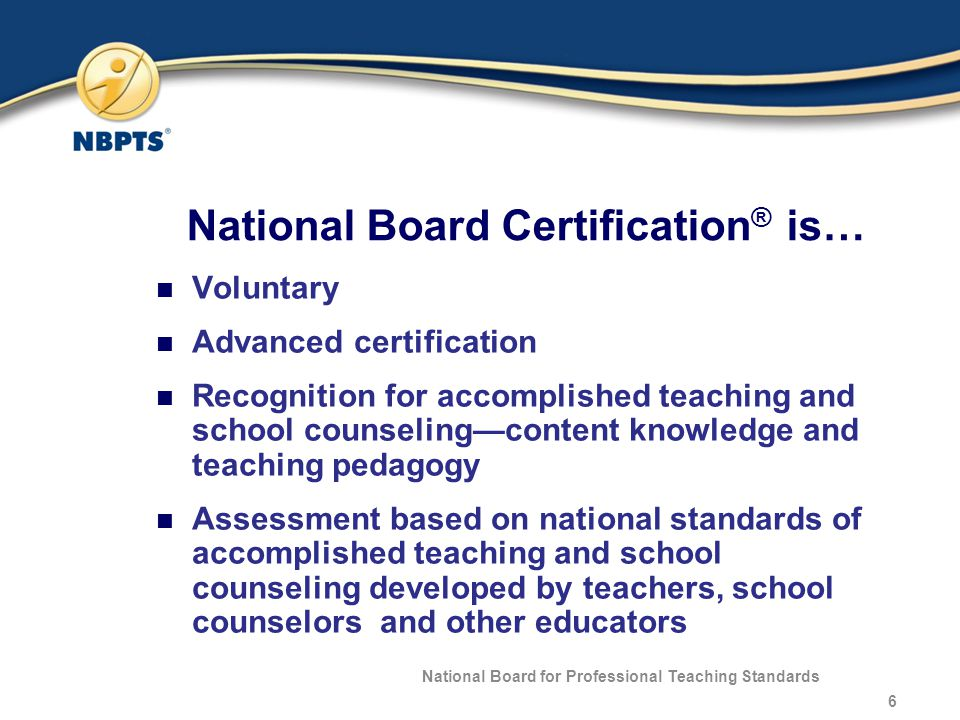 National Board Certification ® is… Voluntary Advanced certification Recognition for accomplished teaching and school counseling—content knowledge and teaching pedagogy Assessment based on national standards of accomplished teaching and school counseling developed by teachers, school counselors and other educators National Board for Professional Teaching Standards 6