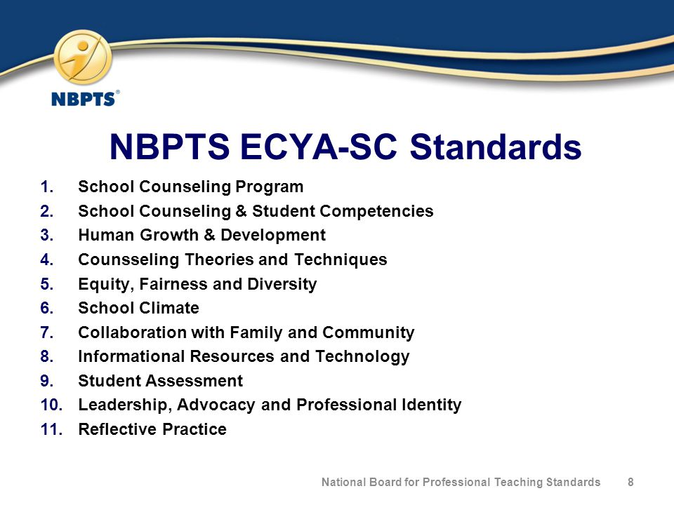 NBPTS ECYA-SC Standards 1.School Counseling Program 2.School Counseling & Student Competencies 3.Human Growth & Development 4.Counsseling Theories and Techniques 5.Equity, Fairness and Diversity 6.School Climate 7.Collaboration with Family and Community 8.Informational Resources and Technology 9.Student Assessment 10.Leadership, Advocacy and Professional Identity 11.Reflective Practice National Board for Professional Teaching Standards8