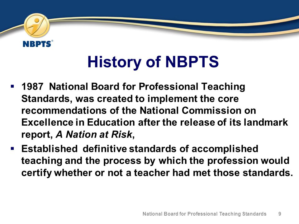 History of NBPTS  1987 National Board for Professional Teaching Standards, was created to implement the core recommendations of the National Commission on Excellence in Education after the release of its landmark report, A Nation at Risk,  Established definitive standards of accomplished teaching and the process by which the profession would certify whether or not a teacher had met those standards.