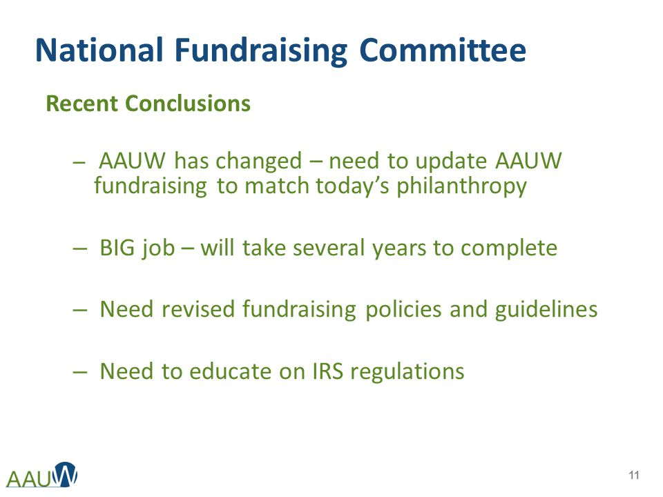 National Fundraising Committee Recent Conclusions – AAUW has changed – need to update AAUW fundraising to match today's philanthropy – BIG job – will take several years to complete – Need revised fundraising policies and guidelines – Need to educate on IRS regulations 11
