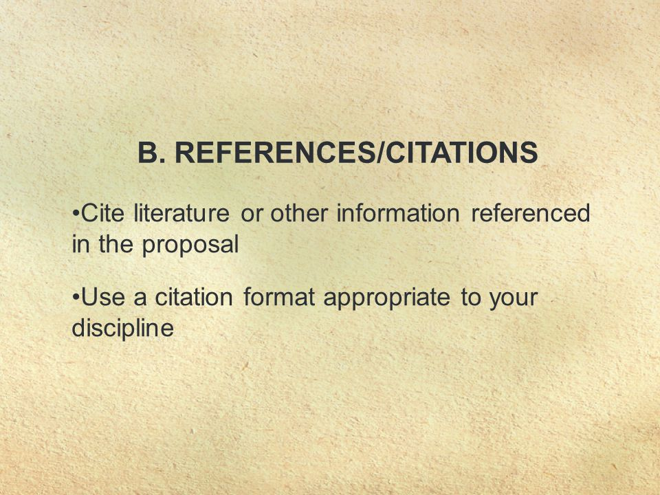 B. REFERENCES/CITATIONS Cite literature or other information referenced in the proposal Use a citation format appropriate to your discipline