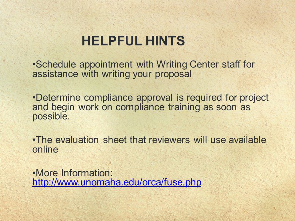 HELPFUL HINTS Schedule appointment with Writing Center staff for assistance with writing your proposal Determine compliance approval is required for project and begin work on compliance training as soon as possible.