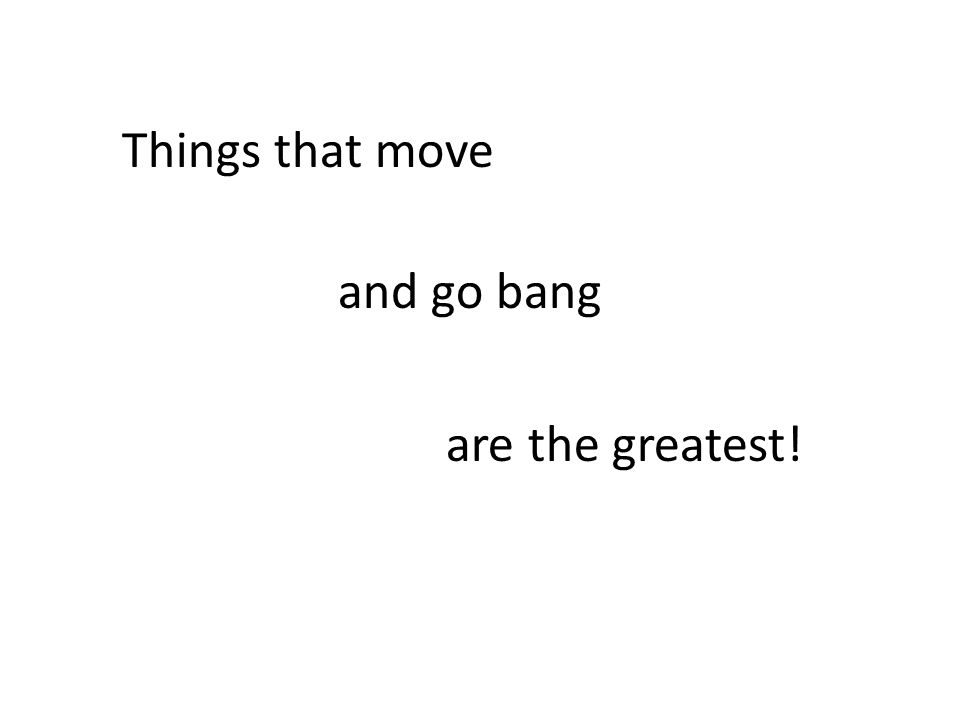 Things that move and go bang are the greatest!