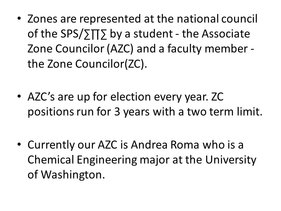 Zones are represented at the national council of the SPS/∑∏∑ by a student - the Associate Zone Councilor (AZC) and a faculty member - the Zone Councilor(ZC).