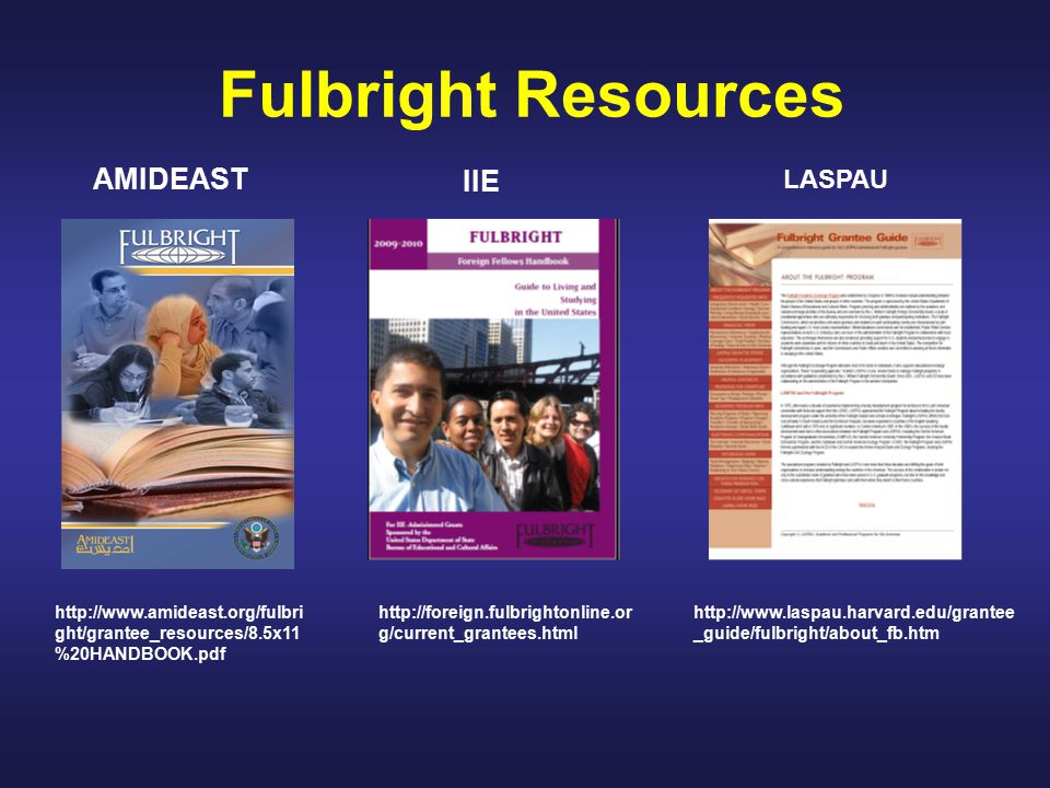 Fulbright Resources http://www.laspau.harvard.edu/grantee _guide/fulbright/about_fb.htm http://foreign.fulbrightonline.or g/current_grantees.html http://www.amideast.org/fulbri ght/grantee_resources/8.5x11 %20HANDBOOK.pdf IIE AMIDEAST LASPAU