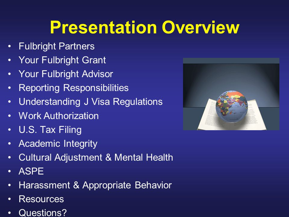 Presentation Overview Fulbright Partners Your Fulbright Grant Your Fulbright Advisor Reporting Responsibilities Understanding J Visa Regulations Work Authorization U.S.