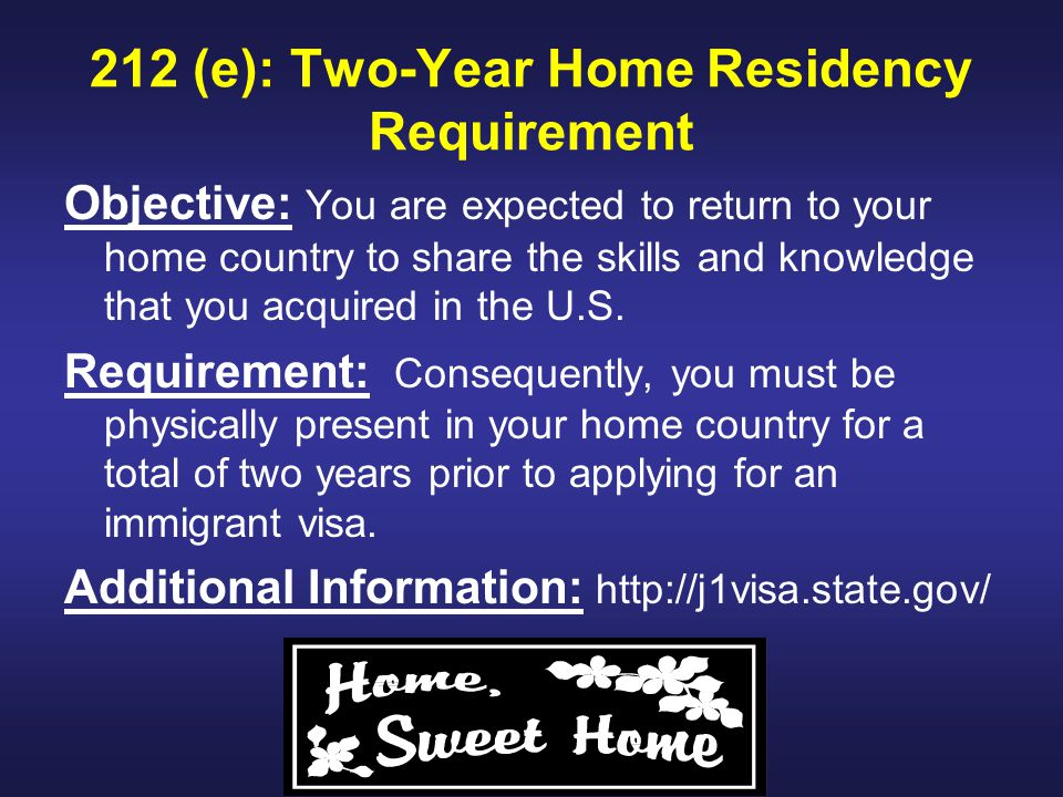 212 (e): Two-Year Home Residency Requirement Objective: You are expected to return to your home country to share the skills and knowledge that you acquired in the U.S.