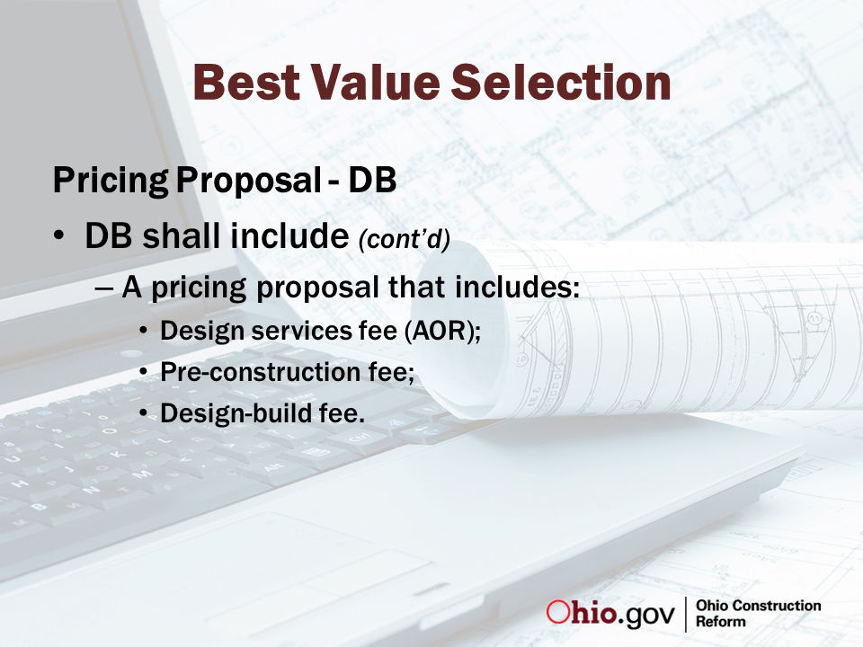 Best Value Selection Pricing Proposal - DB DB shall include (cont'd) – A pricing proposal that includes: Design services fee (AOR); Pre-construction fee; Design-build fee.