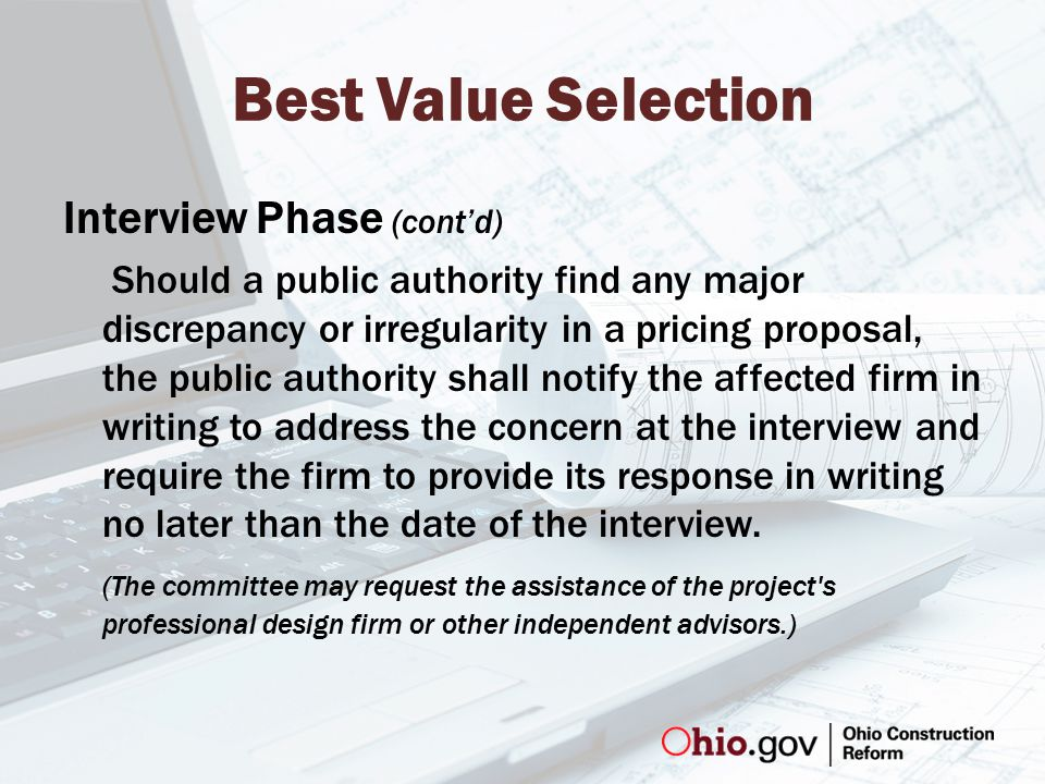 Best Value Selection Interview Phase (cont'd) Should a public authority find any major discrepancy or irregularity in a pricing proposal, the public authority shall notify the affected firm in writing to address the concern at the interview and require the firm to provide its response in writing no later than the date of the interview.