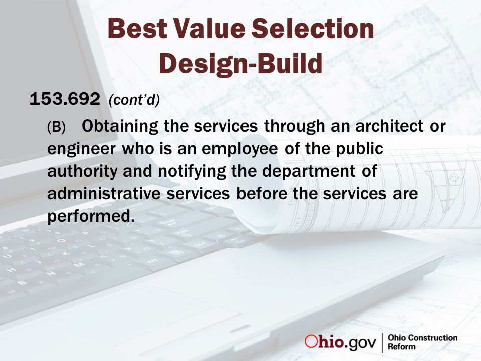 Best Value Selection Design-Build 153.692 (cont'd) (B) Obtaining the services through an architect or engineer who is an employee of the public authority and notifying the department of administrative services before the services are performed.