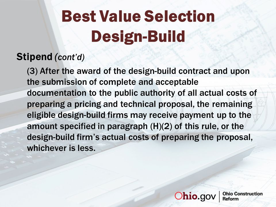 Best Value Selection Design-Build Stipend ( cont'd) (3) After the award of the design-build contract and upon the submission of complete and acceptable documentation to the public authority of all actual costs of preparing a pricing and technical proposal, the remaining eligible design-build firms may receive payment up to the amount specified in paragraph (H)(2) of this rule, or the design-build firm's actual costs of preparing the proposal, whichever is less.