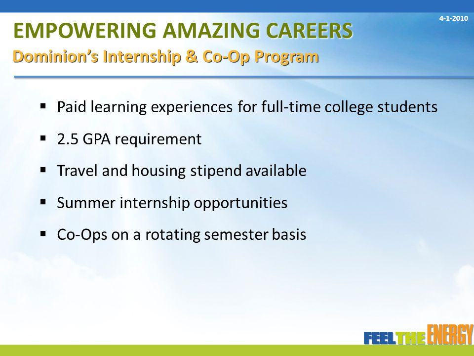 EMPOWERING AMAZING CAREERS Dominion's Internship & Co-Op Program  Paid learning experiences for full-time college students  2.5 GPA requirement  Travel and housing stipend available  Summer internship opportunities  Co-Ops on a rotating semester basis 4-1-2010