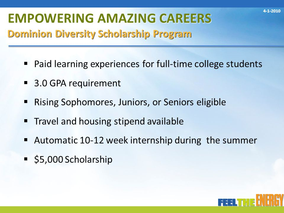 EMPOWERING AMAZING CAREERS Dominion Diversity Scholarship Program  Paid learning experiences for full-time college students  3.0 GPA requirement  Rising Sophomores, Juniors, or Seniors eligible  Travel and housing stipend available  Automatic 10-12 week internship during the summer  $5,000 Scholarship 4-1-2010